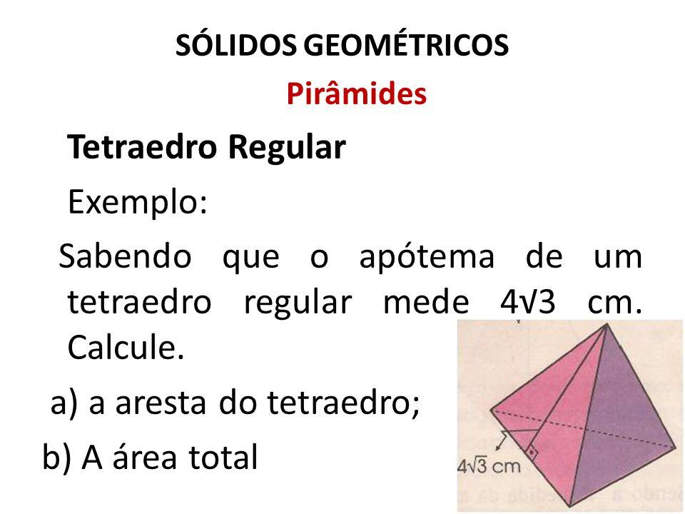 SÓLIDOS GEOMÉTRICOS Pirâmides Tetraedro Regular Exemplo: Sabendo que o apótema de um tetraedro regular mede 4√3 cm. Calcule. a) a aresta do tetraedro;