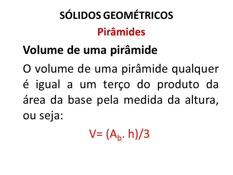 SÓLIDOS GEOMÉTRICOS Pirâmides Volume de uma pirâmide O volume de uma pirâmide qualquer é igual a um terço do produto da área da base pela medida da al