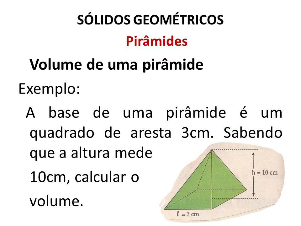 SÓLIDOS GEOMÉTRICOS Pirâmides Volume de uma pirâmide Exemplo: A base de uma pirâmide é um quadrado de aresta 3cm. Sabendo que a altura mede 10cm, calc