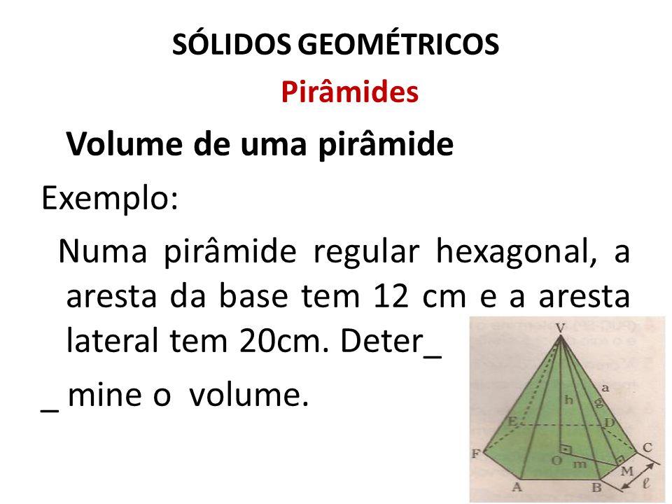 SÓLIDOS GEOMÉTRICOS Pirâmides Volume de uma pirâmide Exemplo: Numa pirâmide regular hexagonal, a aresta da base tem 12 cm e a aresta lateral tem 20cm.