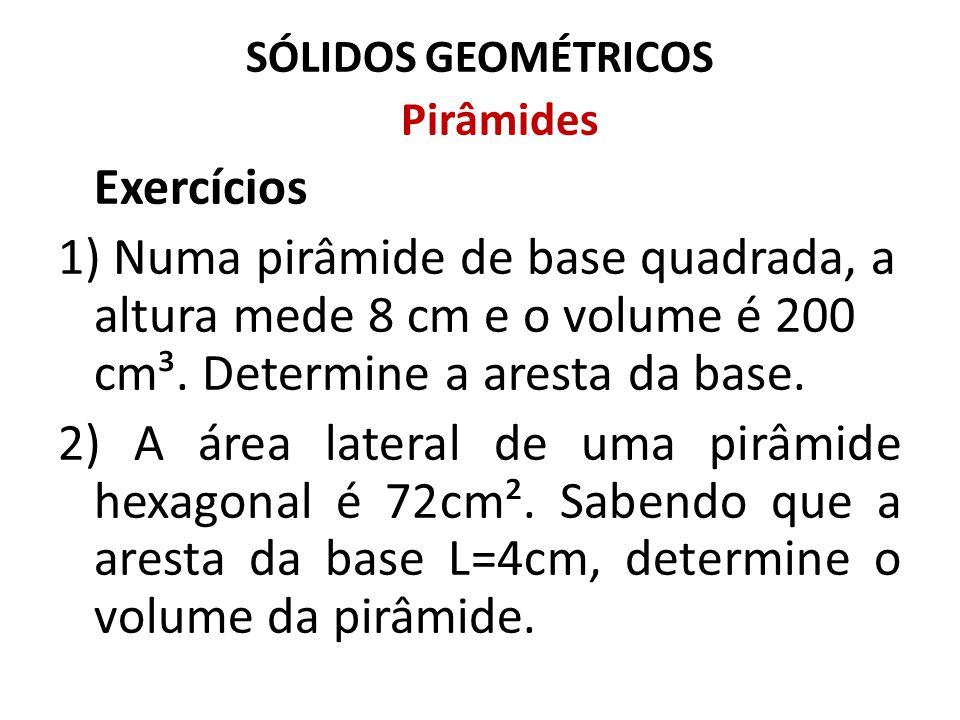 SÓLIDOS GEOMÉTRICOS Pirâmides Exercícios 1) Numa pirâmide de base quadrada, a altura mede 8 cm e o volume é 200 cm³. Determine a aresta da base. 2) A