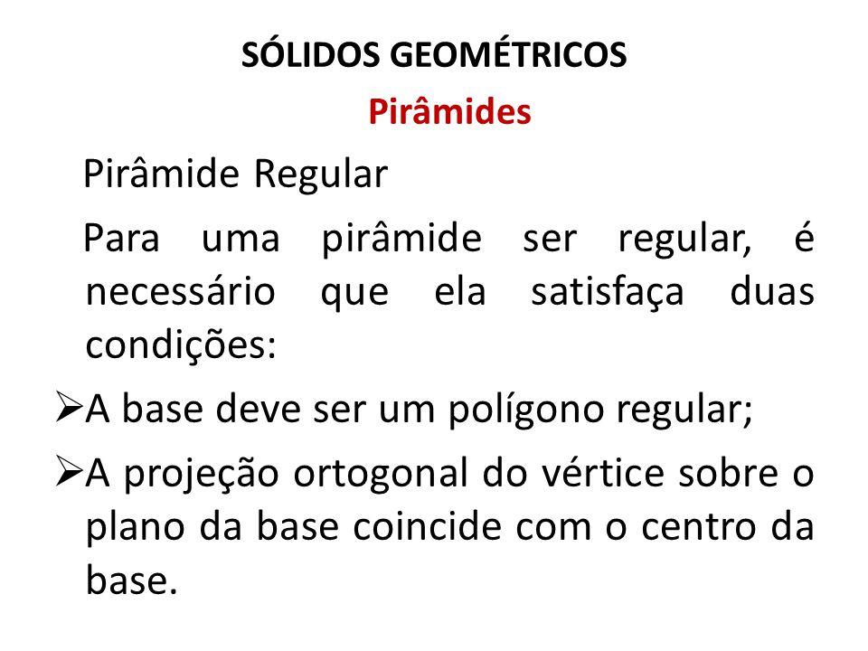 SÓLIDOS GEOMÉTRICOS Pirâmides Pirâmide Regular Para uma pirâmide ser regular, é necessário que ela satisfaça duas condições:  A base deve ser um polí