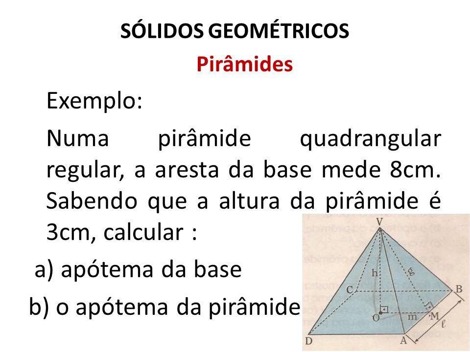 SÓLIDOS GEOMÉTRICOS Pirâmides Exemplo: Numa pirâmide quadrangular regular, a aresta da base mede 8cm. Sabendo que a altura da pirâmide é 3cm, calcular