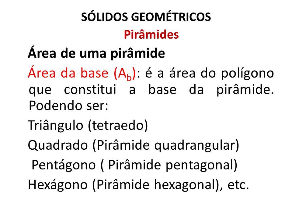 SÓLIDOS GEOMÉTRICOS Pirâmides Área de uma pirâmide Área da Lateral (A L ): é a área do conjunto de faces laterais que constitui a pirâmide de acordo com a constituição de sua base