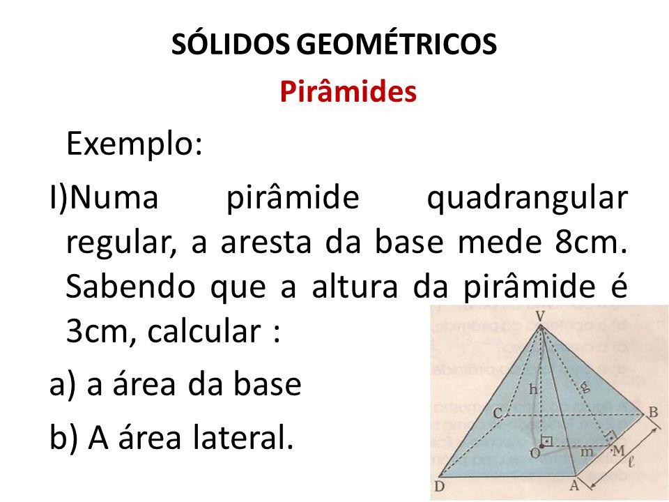 SÓLIDOS GEOMÉTRICOS Pirâmides Exemplo: I)Numa pirâmide quadrangular regular, a aresta da base mede 8cm. Sabendo que a altura da pirâmide é 3cm, calcul