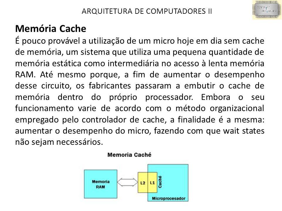 ARQUITETURA DE COMPUTADORES II Memória Cache É pouco provável a utilização de um micro hoje em dia sem cache de memória, um sistema que utiliza uma pequena quantidade de memória estática como intermediária no acesso à lenta memória RAM.