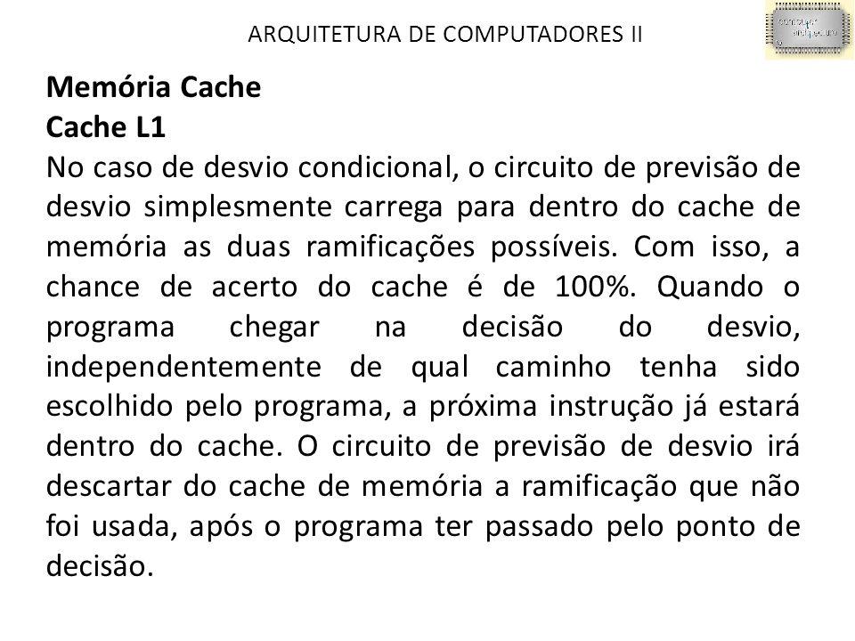 ARQUITETURA DE COMPUTADORES II Memória Cache Cache L1 No caso de desvio condicional, o circuito de previsão de desvio simplesmente carrega para dentro do cache de memória as duas ramificações possíveis.