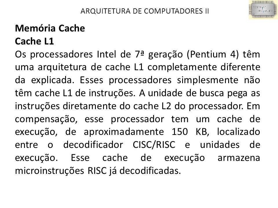 ARQUITETURA DE COMPUTADORES II Memória Cache Cache L1 Os processadores Intel de 7ª geração (Pentium 4) têm uma arquitetura de cache L1 completamente diferente da explicada.