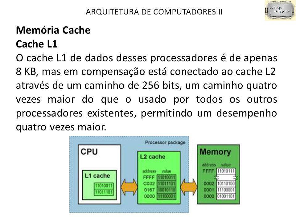ARQUITETURA DE COMPUTADORES II Memória Cache Cache L1 O cache L1 de dados desses processadores é de apenas 8 KB, mas em compensação está conectado ao cache L2 através de um caminho de 256 bits, um caminho quatro vezes maior do que o usado por todos os outros processadores existentes, permitindo um desempenho quatro vezes maior.