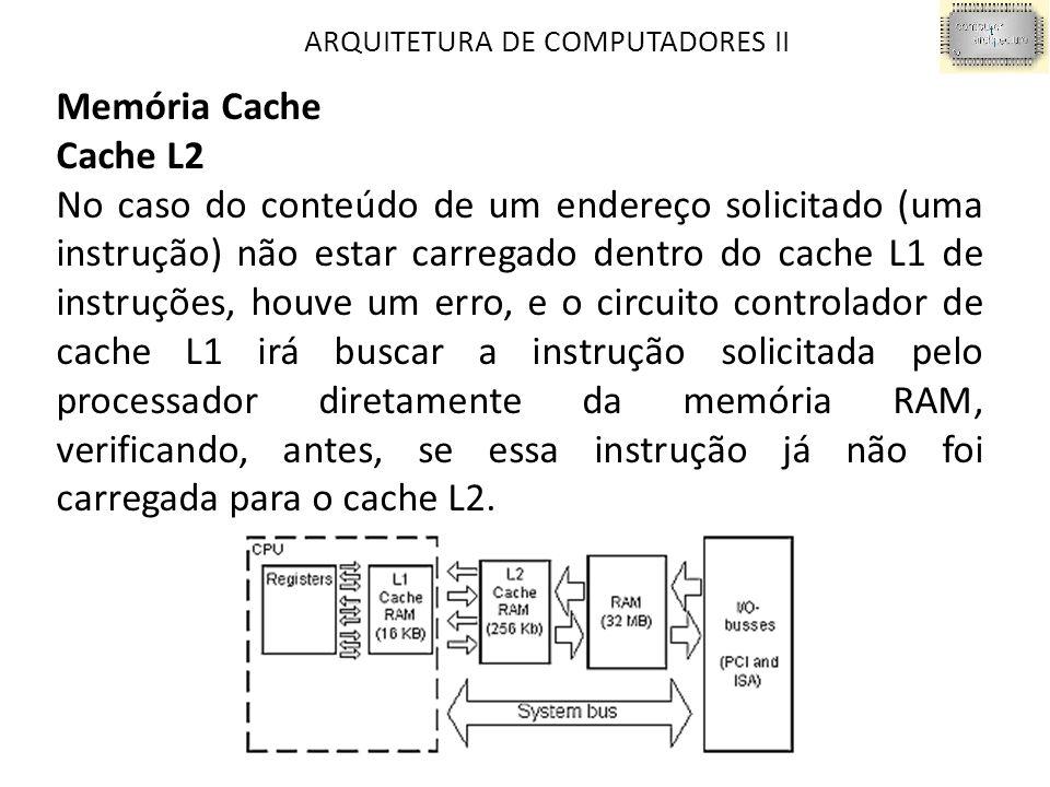 ARQUITETURA DE COMPUTADORES II Memória Cache Cache L2 No caso do conteúdo de um endereço solicitado (uma instrução) não estar carregado dentro do cache L1 de instruções, houve um erro, e o circuito controlador de cache L1 irá buscar a instrução solicitada pelo processador diretamente da memória RAM, verificando, antes, se essa instrução já não foi carregada para o cache L2.