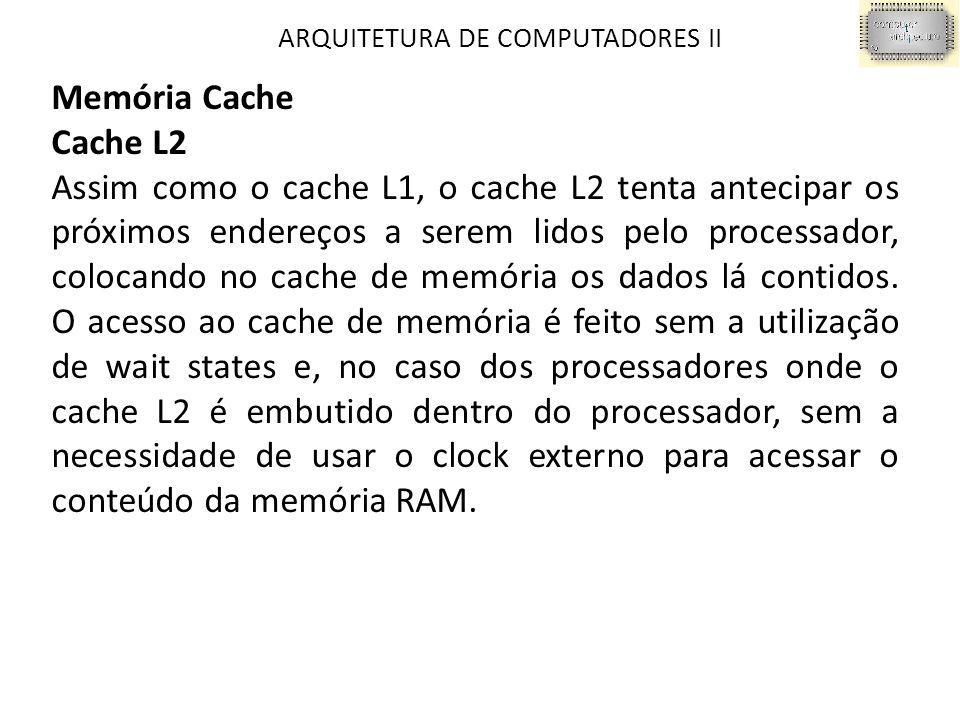 ARQUITETURA DE COMPUTADORES II Memória Cache Cache L2 Assim como o cache L1, o cache L2 tenta antecipar os próximos endereços a serem lidos pelo processador, colocando no cache de memória os dados lá contidos.