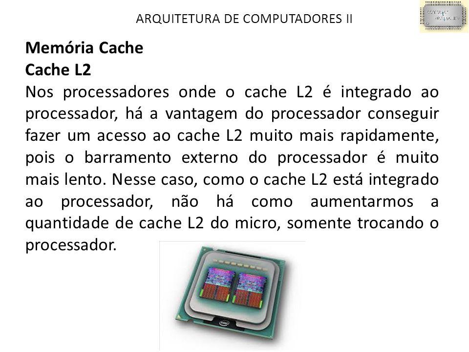 ARQUITETURA DE COMPUTADORES II Memória Cache Cache L2 Nos processadores onde o cache L2 é integrado ao processador, há a vantagem do processador conseguir fazer um acesso ao cache L2 muito mais rapidamente, pois o barramento externo do processador é muito mais lento.