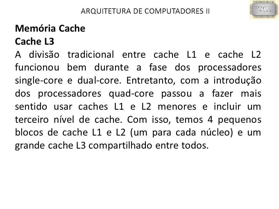 ARQUITETURA DE COMPUTADORES II Memória Cache Cache L3 A divisão tradicional entre cache L1 e cache L2 funcionou bem durante a fase dos processadores single-core e dual-core.