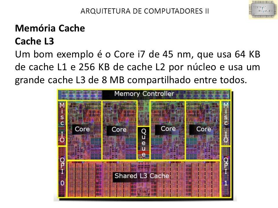 ARQUITETURA DE COMPUTADORES II Memória Cache Cache L3 Um bom exemplo é o Core i7 de 45 nm, que usa 64 KB de cache L1 e 256 KB de cache L2 por núcleo e usa um grande cache L3 de 8 MB compartilhado entre todos.