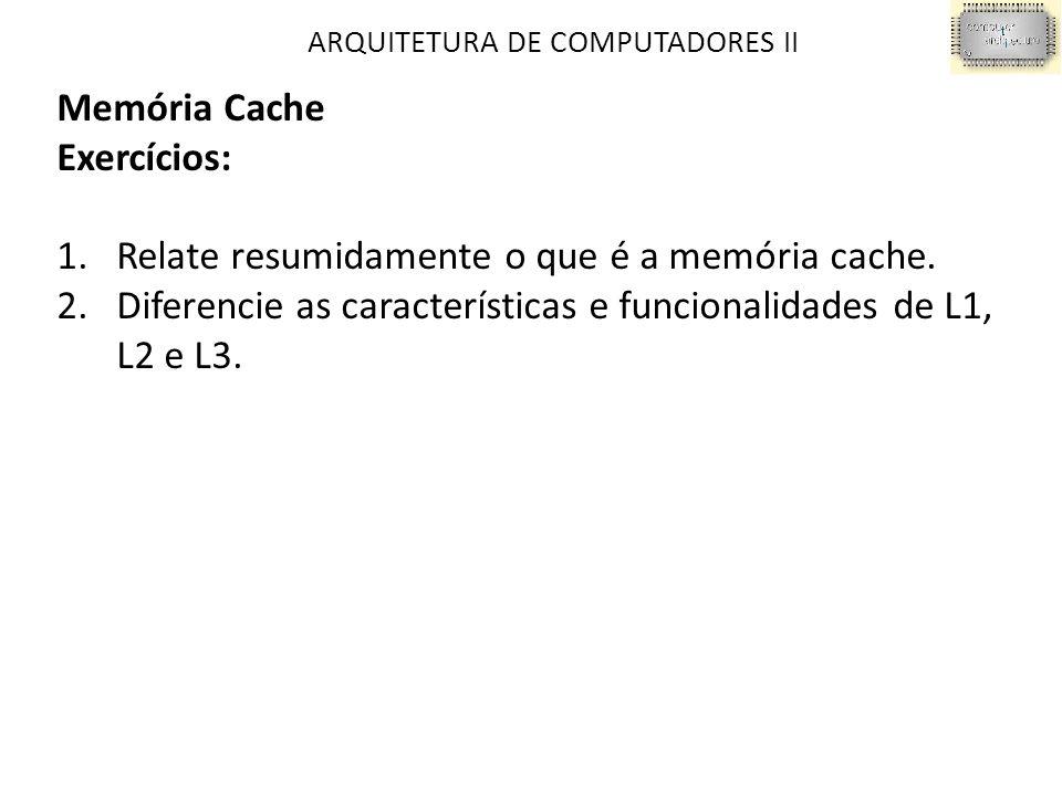 ARQUITETURA DE COMPUTADORES II Memória Cache Exercícios: 1.Relate resumidamente o que é a memória cache.