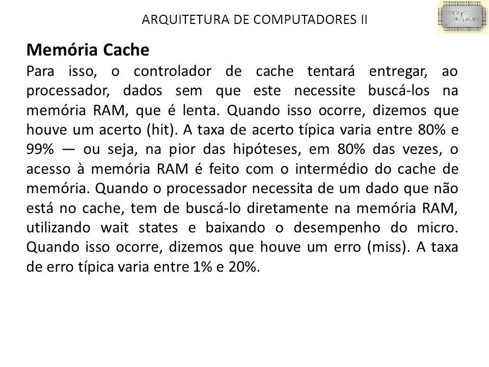 ARQUITETURA DE COMPUTADORES II Memória Cache Para isso, o controlador de cache tentará entregar, ao processador, dados sem que este necessite buscá-los na memória RAM, que é lenta.