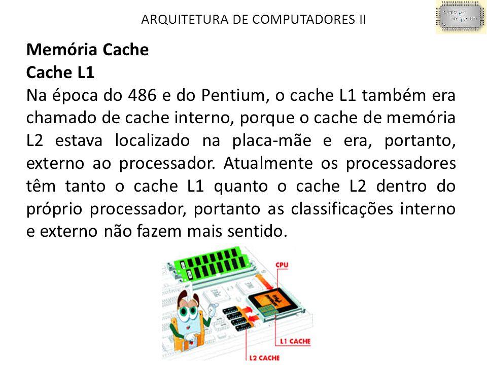 ARQUITETURA DE COMPUTADORES II Memória Cache Cache L1 Na época do 486 e do Pentium, o cache L1 também era chamado de cache interno, porque o cache de memória L2 estava localizado na placa-mãe e era, portanto, externo ao processador.
