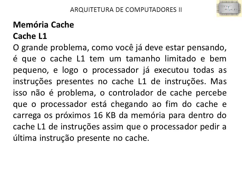 ARQUITETURA DE COMPUTADORES II Memória Cache Cache L1 O grande problema, como você já deve estar pensando, é que o cache L1 tem um tamanho limitado e bem pequeno, e logo o processador já executou todas as instruções presentes no cache L1 de instruções.