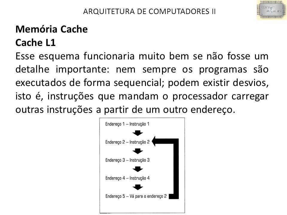ARQUITETURA DE COMPUTADORES II Memória Cache Cache L1 Esse esquema funcionaria muito bem se não fosse um detalhe importante: nem sempre os programas são executados de forma sequencial; podem existir desvios, isto é, instruções que mandam o processador carregar outras instruções a partir de um outro endereço.
