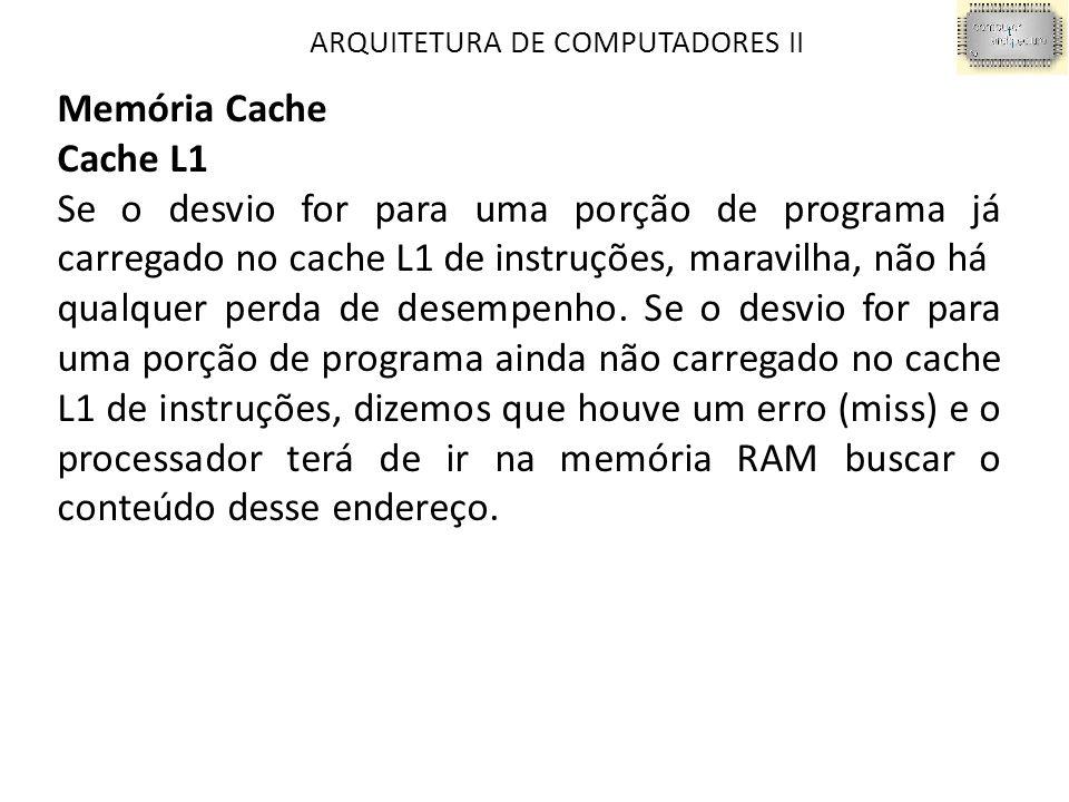 ARQUITETURA DE COMPUTADORES II Memória Cache Cache L1 Se o desvio for para uma porção de programa já carregado no cache L1 de instruções, maravilha, não há qualquer perda de desempenho.