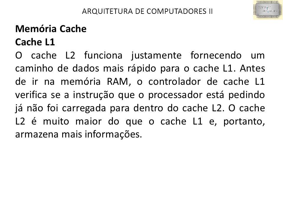 ARQUITETURA DE COMPUTADORES II Memória Cache Cache L1 O cache L2 funciona justamente fornecendo um caminho de dados mais rápido para o cache L1.