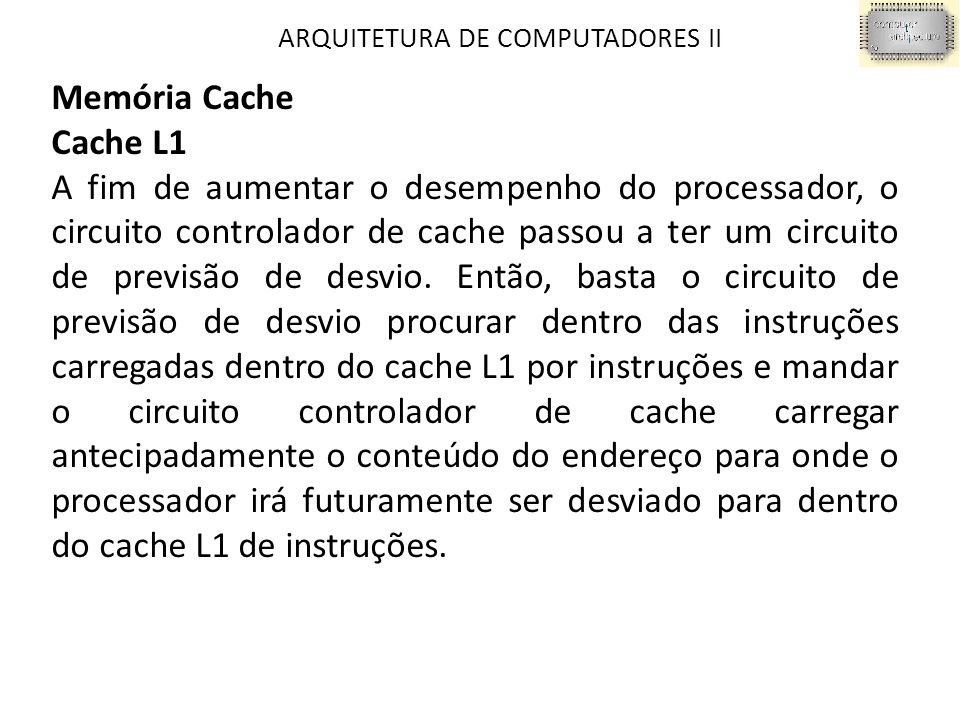 ARQUITETURA DE COMPUTADORES II Memória Cache Cache L1 A fim de aumentar o desempenho do processador, o circuito controlador de cache passou a ter um circuito de previsão de desvio.