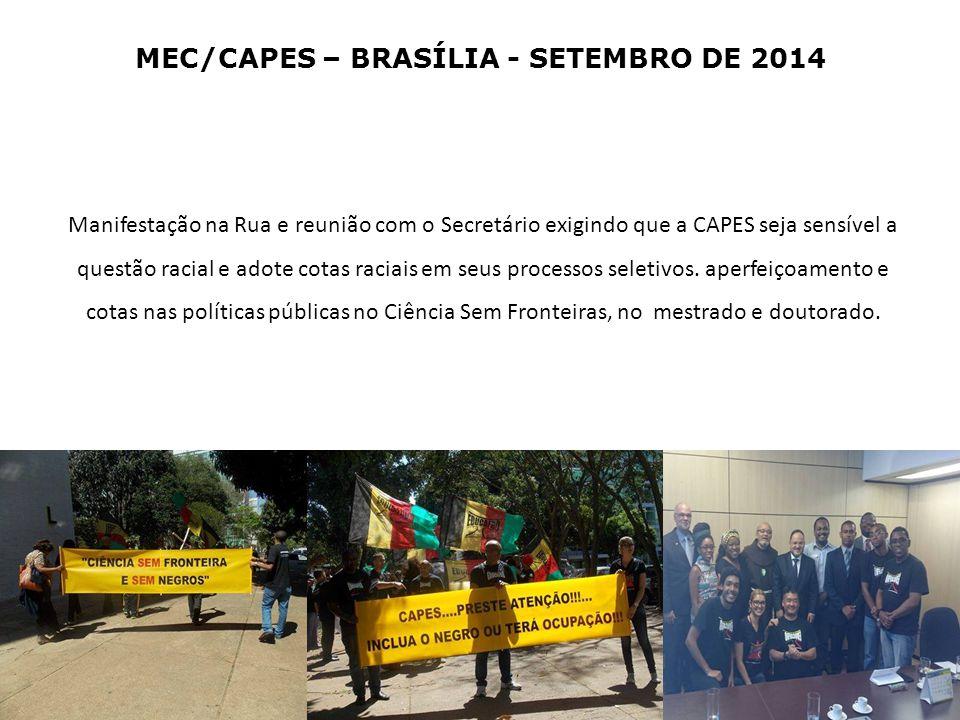 MEC/CAPES – BRASÍLIA - SETEMBRO DE 2014 Manifestação na Rua e reunião com o Secretário exigindo que a CAPES seja sensível a questão racial e adote cotas raciais em seus processos seletivos.