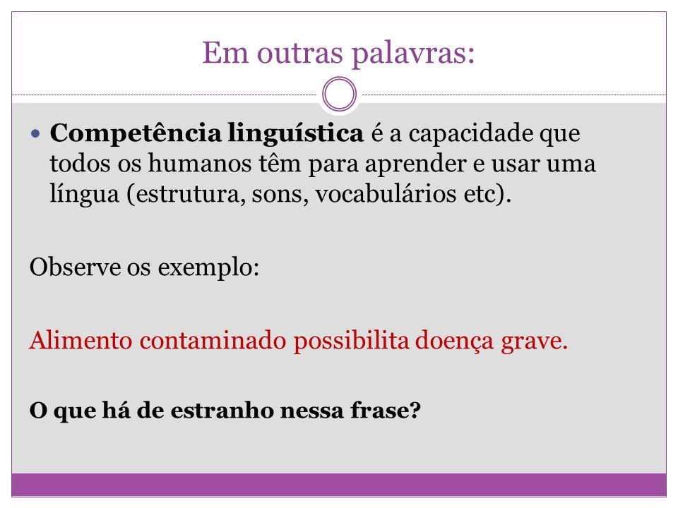 Em outras palavras: Competência linguística é a capacidade que todos os humanos têm para aprender e usar uma língua (estrutura, sons, vocabulários etc