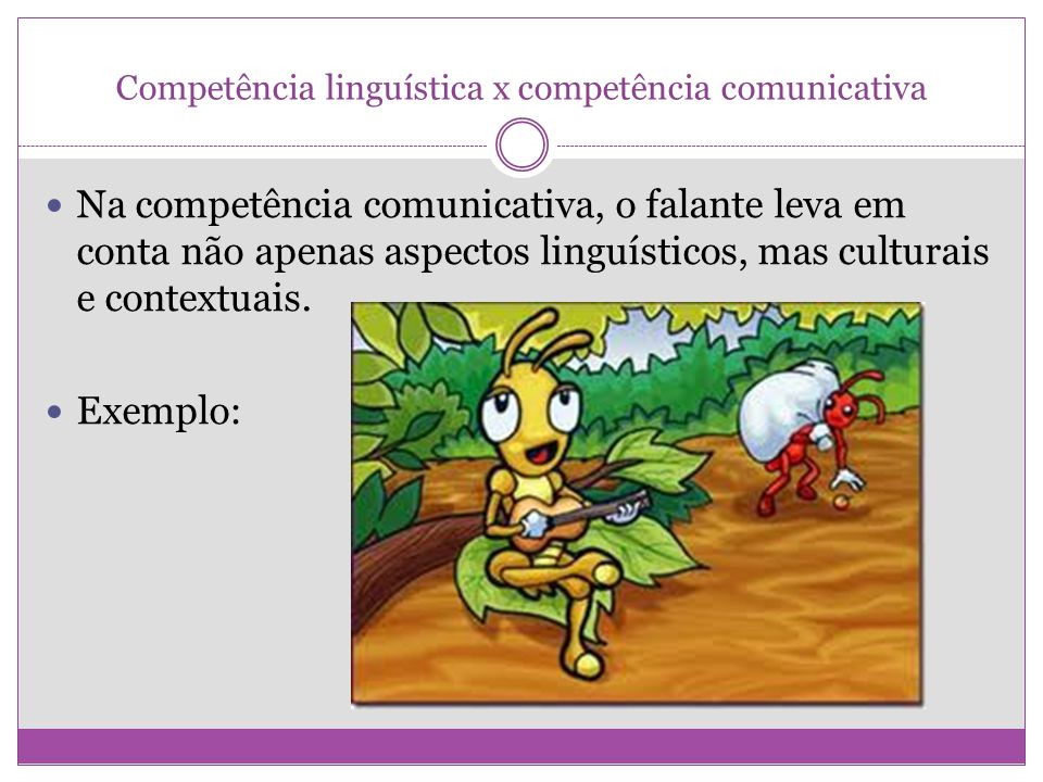 Competência linguística x competência comunicativa Na competência comunicativa, o falante leva em conta não apenas aspectos linguísticos, mas culturai