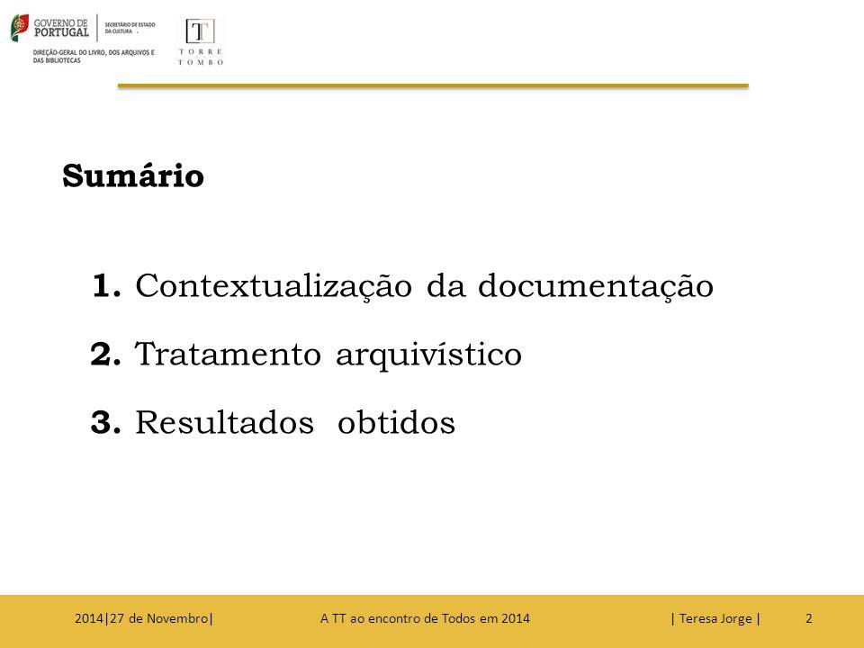 Sumário 1. Contextualização da documentação 2. Tratamento arquivístico 3. Resultados obtidos 22014|27 de Novembro| A TT ao encontro de Todos em 2014 |