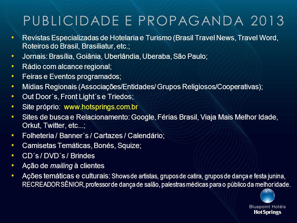 PUBLICIDADE E PROPAGANDA 2013 Revistas Especializadas de Hotelaria e Turismo (Brasil Travel News, Travel Word, Roteiros do Brasil, Brasiliatur, etc.; Jornais: Brasília, Goiânia, Uberlândia, Uberaba, São Paulo; Rádio com alcance regional; Feiras e Eventos programados; Mídias Regionais (Associações/Entidades/ Grupos Religiosos/Cooperativas); Out Door´s, Front Light´s e Triedos; Site próprio: www.hotsprings.com.br Sites de busca e Relacionamento: Google, Férias Brasil, Viaja Mais Melhor Idade, Orkut, Twitter, etc...; Folheteria / Banner´s / Cartazes / Calendário; Camisetas Temáticas, Bonés, Squize; CD´s / DVD´s / Brindes Ação de mailing à clientes Ações temáticas e culturais: Shows de artistas, grupos de catira, grupos de dança e festa junina, RECREADOR SÊNIOR, professor de dança de salão, palestras médicas para o público da melhor idade.