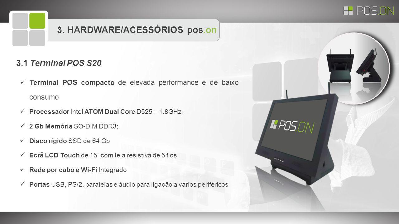 3. HARDWARE/ACESSÓRIOS pos.on 3.1 Terminal POS S20 Terminal POS compacto de elevada performance e de baixo consumo Processador Intel ATOM Dual Core D5