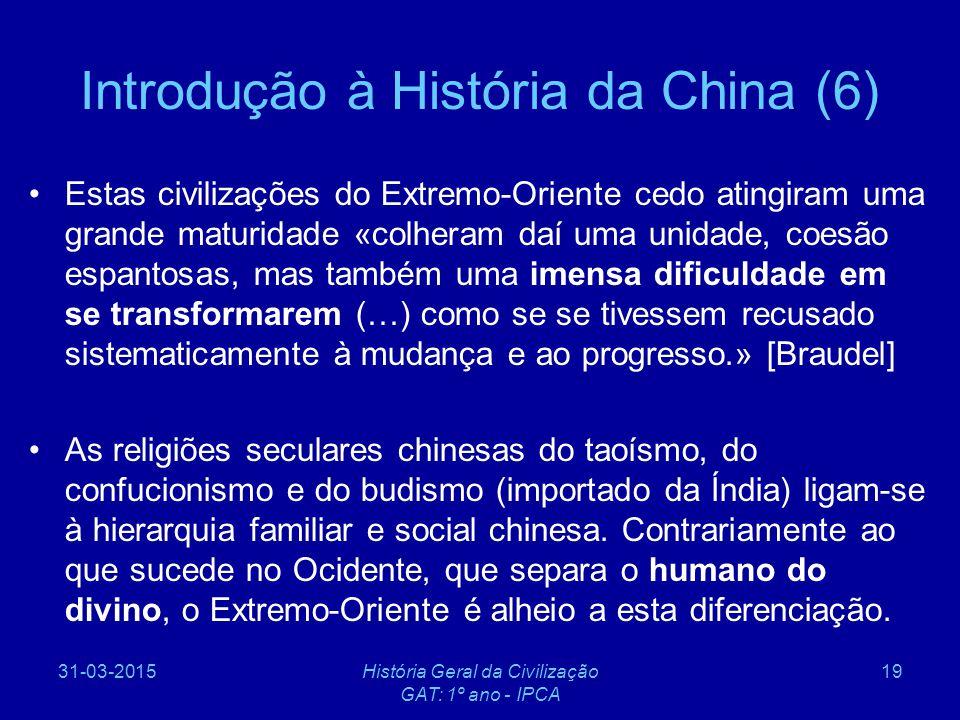 31-03-2015História Geral da Civilização GAT: 1º ano - IPCA 19 Introdução à História da China (6) Estas civilizações do Extremo-Oriente cedo atingiram