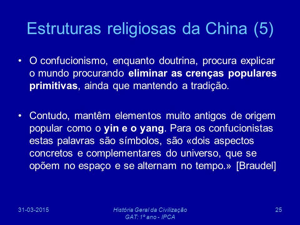 31-03-2015História Geral da Civilização GAT: 1º ano - IPCA 25 Estruturas religiosas da China (5) O confucionismo, enquanto doutrina, procura explicar