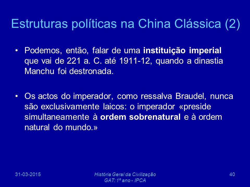 31-03-2015História Geral da Civilização GAT: 1º ano - IPCA 40 Estruturas políticas na China Clássica (2) Podemos, então, falar de uma instituição impe