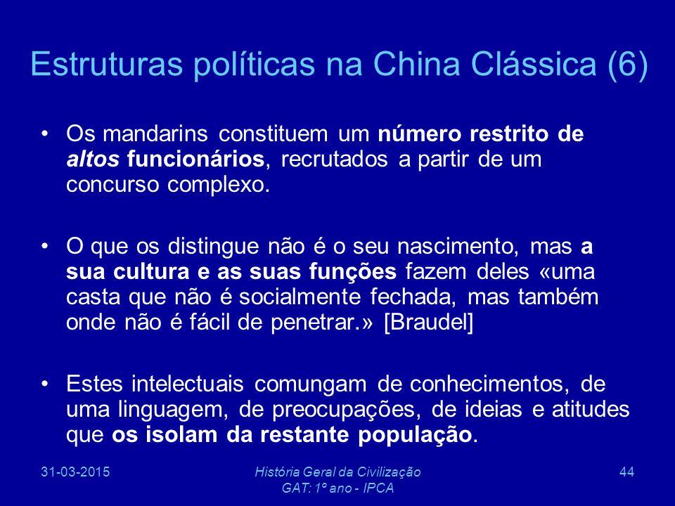 31-03-2015História Geral da Civilização GAT: 1º ano - IPCA 44 Estruturas políticas na China Clássica (6) Os mandarins constituem um número restrito de