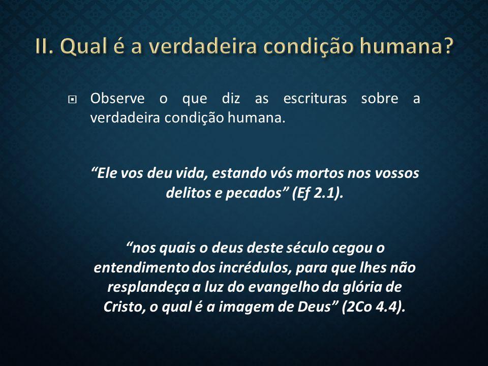  Observe o que diz as escrituras sobre a verdadeira condição humana.