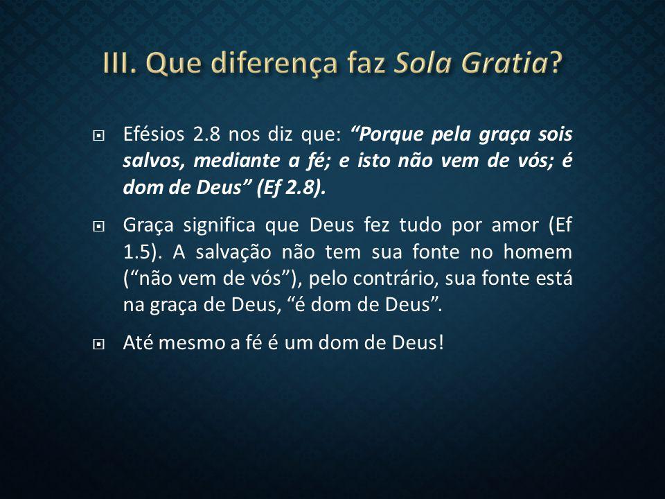  Efésios 2.8 nos diz que: Porque pela graça sois salvos, mediante a fé; e isto não vem de vós; é dom de Deus (Ef 2.8).