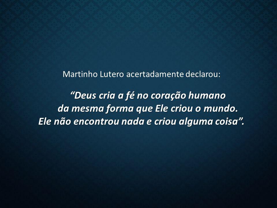 Martinho Lutero acertadamente declarou: Deus cria a fé no coração humano da mesma forma que Ele criou o mundo.