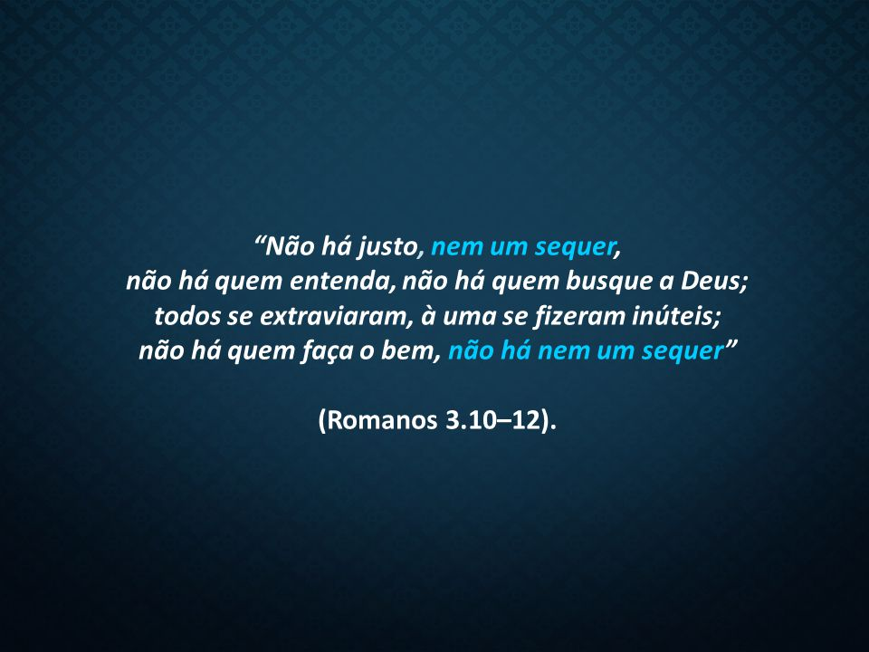 Não há justo, nem um sequer, não há quem entenda, não há quem busque a Deus; todos se extraviaram, à uma se fizeram inúteis; não há quem faça o bem, não há nem um sequer (Romanos 3.10–12).