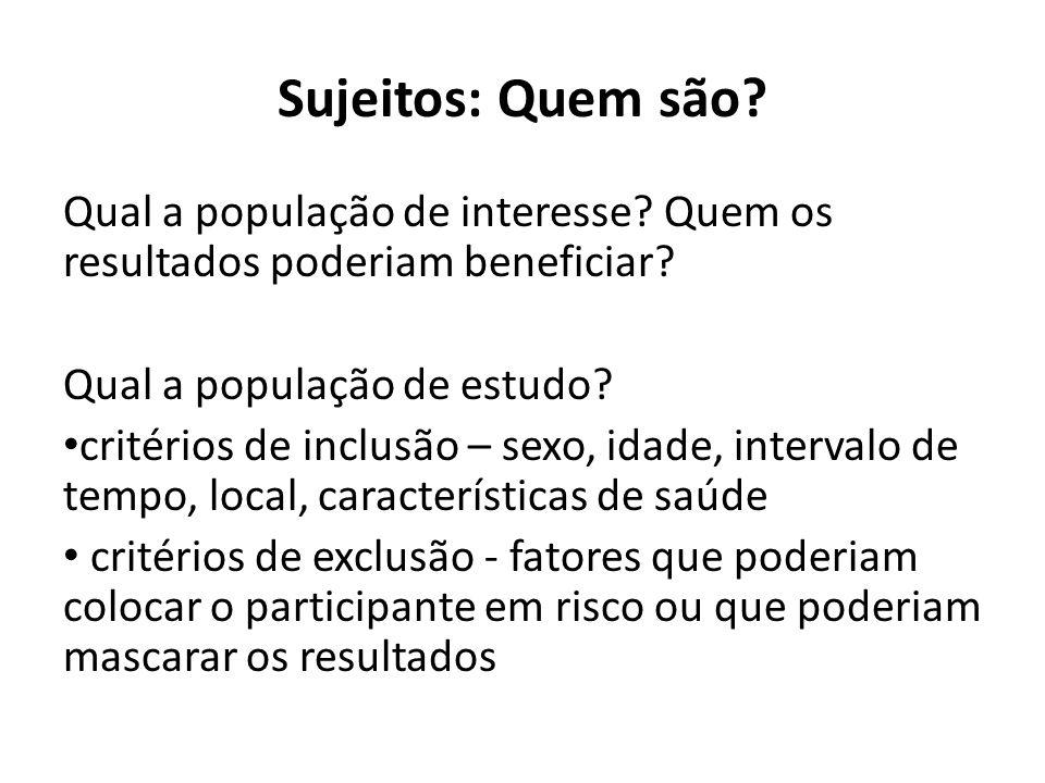 Sujeitos: Quem são? Qual a população de interesse? Quem os resultados poderiam beneficiar? Qual a população de estudo? critérios de inclusão – sexo, i