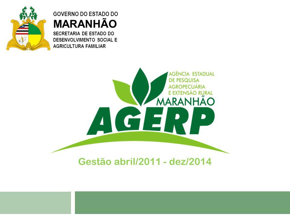GOVERNO DO ESTADO DO MARANHÃO SECRETARIA DE ESTADO DO DESENVOLVIMENTO SOCIAL E AGRICULTURA FAMILIAR Gestão abril/2011 - dez/2014
