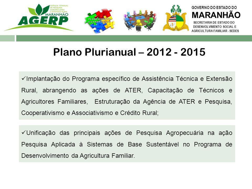 GOVERNO DO ESTADO DO MARANHÃO SECRETARIA DE ESTADO DO DESENVOLVIMENTO SOCIAL E AGRICULTURA FAMILIAR - SEDES Plano Plurianual – 2012 - 2015 Unificação