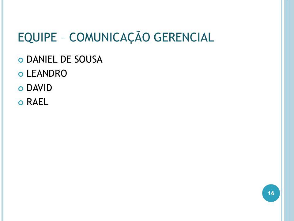 EQUIPE – COMUNICAÇÃO GERENCIAL DANIEL DE SOUSA LEANDRO DAVID RAEL 16