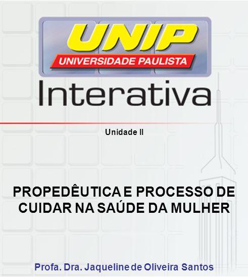 Unidade II PROPEDÊUTICA E PROCESSO DE CUIDAR NA SAÚDE DA MULHER Profa. Dra. Jaqueline de Oliveira Santos