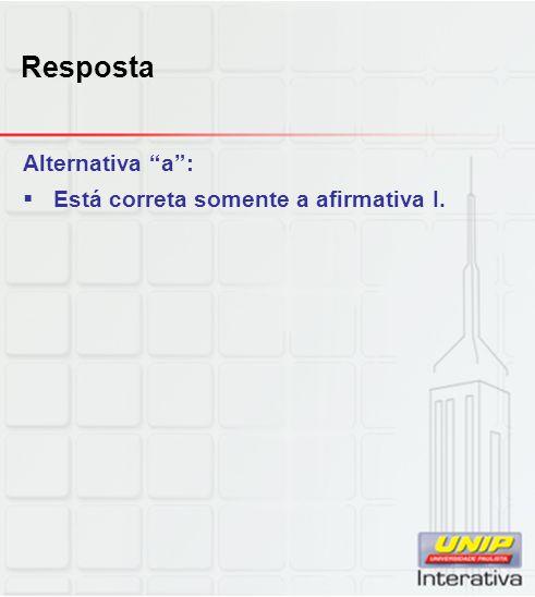 """Resposta Alternativa """"a"""":  Está correta somente a afirmativa I."""