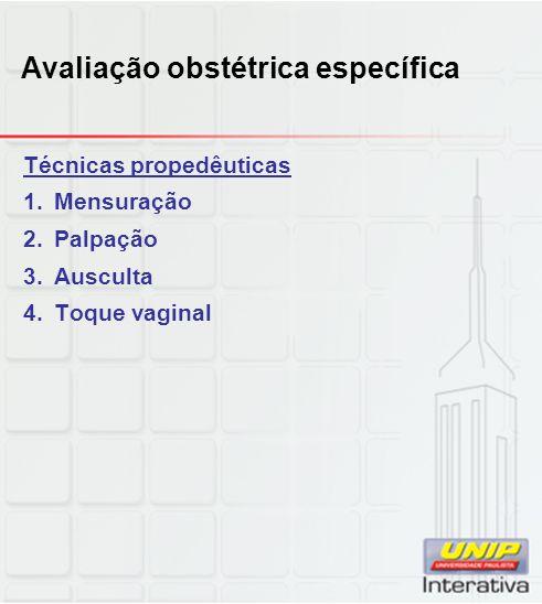 Avaliação obstétrica específica Técnicas propedêuticas 1.Mensuração 2.Palpação 3.Ausculta 4.Toque vaginal