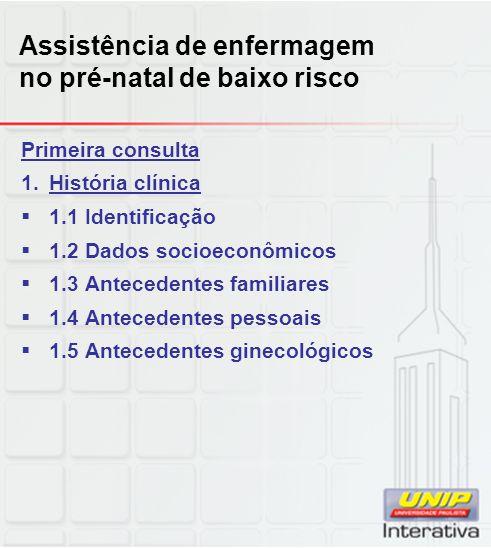 Assistência de enfermagem no pré-natal de baixo risco Primeira consulta 1.História clínica  1.6 Antecedentes obstétricos  Número gestações (G)  Número de partos (P)  Tipos de parto:  Normal (N),  Cesária (C) e,  Fórceps (F)  Número de abortamentos (A)
