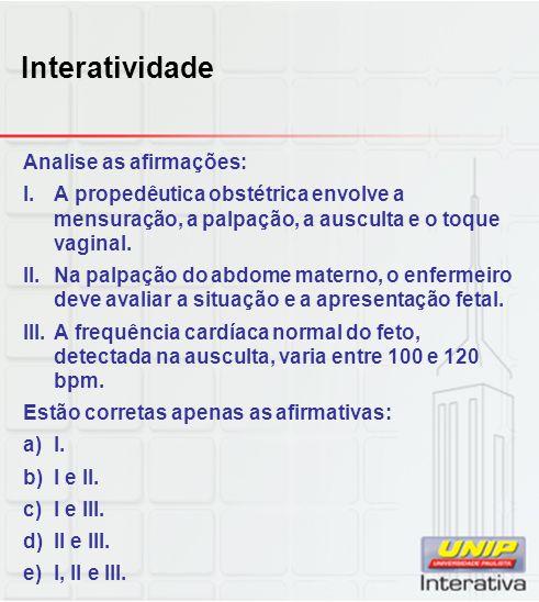 Interatividade Analise as afirmações: I.A propedêutica obstétrica envolve a mensuração, a palpação, a ausculta e o toque vaginal. II.Na palpação do ab