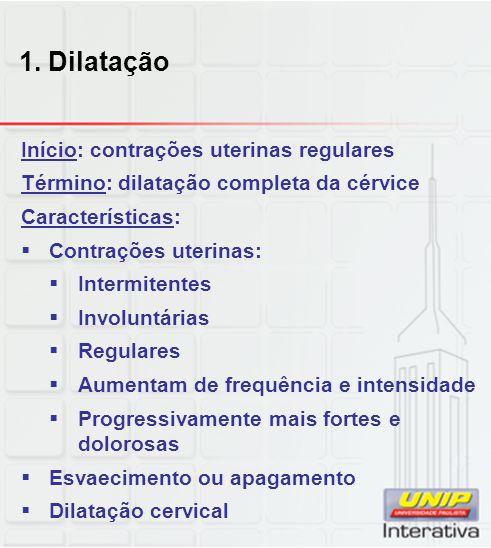 1. Dilatação Início: contrações uterinas regulares Término: dilatação completa da cérvice Características:  Contrações uterinas:  Intermitentes  In